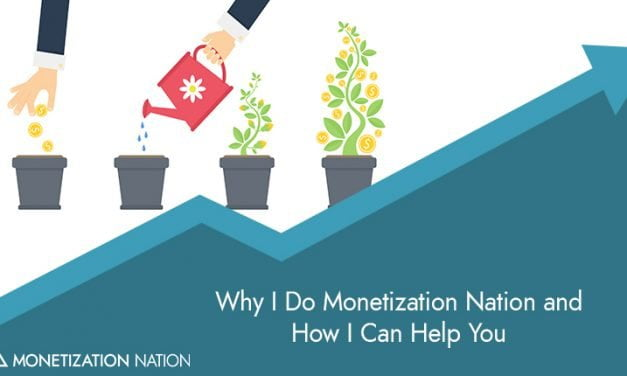 Why I Do Monetization Nation and How I Can Help You
