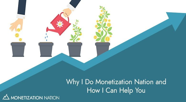 22. Why I Do Monetization Nation and How I Can Help You