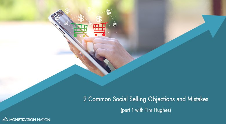 63. 2 Common Social Selling Objections and Mistakes - Monetization Nation | with Nathan Gwilliam