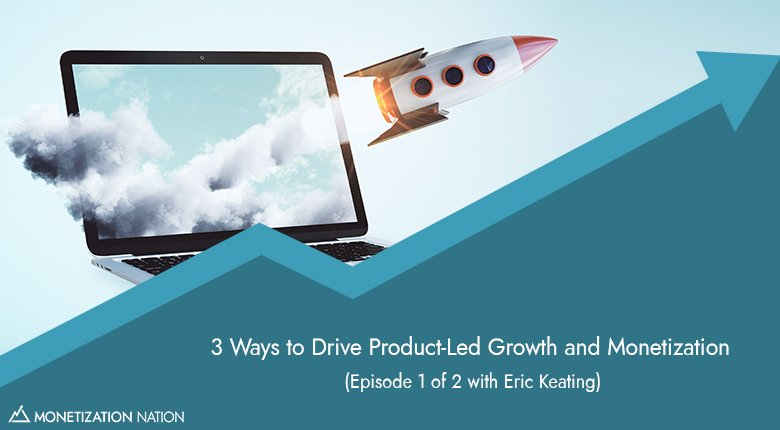 3 Ways to Drive Product-Led Growth and Monetization