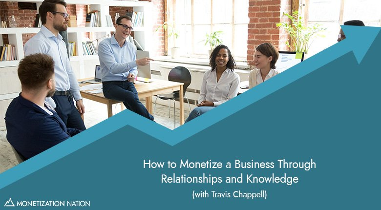 How to Monetize a Business Through Relationships and Knowledge